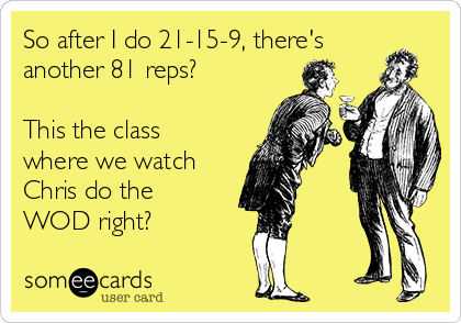 So after I do 21-15-9, there's another 81 reps?  This the class where we watch Chris do the WOD right?