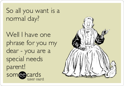 So all you want is a  normal day?  Well I have one phrase for you my dear - you are a special needs parent!