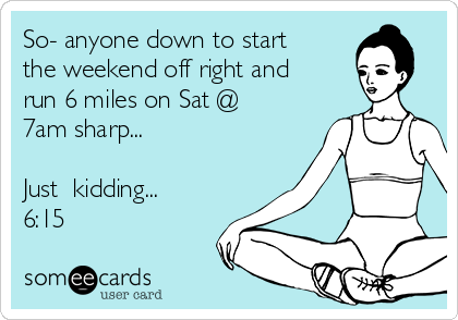 So- anyone down to start the weekend off right and run 6 miles on Sat @ 7am sharp...  Just  kidding... 6:15