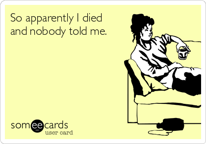 So apparently I died and nobody told me.