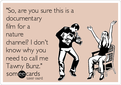 """""""So, are you sure this is a documentary film for a nature channel? I don't know why you need to call me Tawny Bunz."""""""