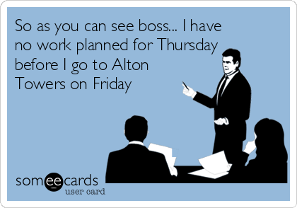 So as you can see boss... I have no work planned for Thursday before I go to Alton Towers on Friday