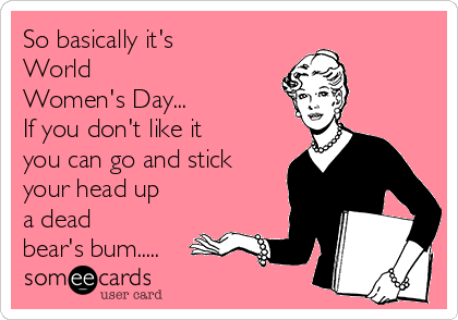 So basically it's World Women's Day... If you don't like it you can go and stick your head up a dead bear's bum.....