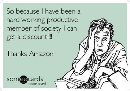 So because I have been a hard working productive member of society I can get a discount!!!!  Thanks Amazon
