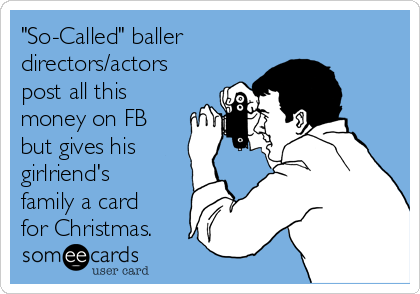 """""""So-Called"""" baller directors/actors post all this money on FB but gives his girlriend's family a card for Christmas."""