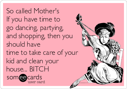 So called Mother's If you have time to go dancing, partying, and shopping, then you should have time to take care of your kid and clean your house... BITCH