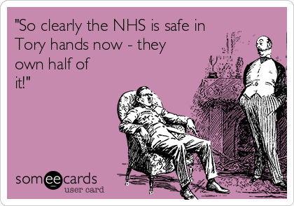 """""""So clearly the NHS is safe in Tory hands now - they own half of it!"""""""