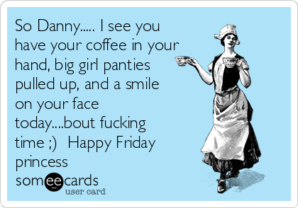 So Danny..... I see you have your coffee in your hand, big girl panties pulled up, and a smile on your face today....bout fucking time ;)  Happy Friday princess