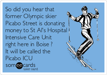 So did you hear that former Olympic skier Picabo Street is donating money to St Al's Hospital Intensive Care Unit right here in Boise ?  It will be called the Picabo ICU