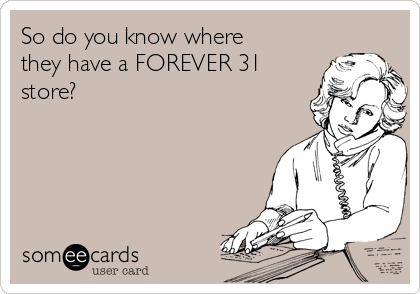 So do you know where they have a FOREVER 31 store?