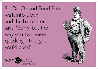 """So Dr. Oz and Food Babe  walk into a bar,  and the bartender says, """"Sorry, but the way you two were quacking, I thought you'd duck!"""""""
