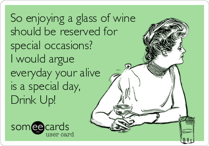 So enjoying a glass of wine should be reserved for special occasions? I would argue everyday your alive is a special day, Drink Up!
