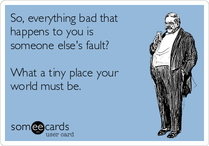 So, everything bad that happens to you is someone else's fault?  What a tiny place your world must be.