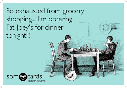 So exhausted from grocery shopping... I'm ordering  Fat Joey's for dinner tonight!!!