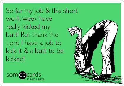 So far my job & this short work week have really kicked my butt! But thank the Lord I have a job to kick it & a butt to be kicked!