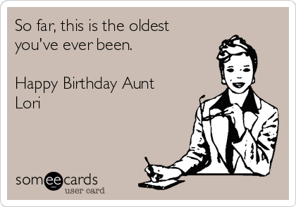 So Far This Is The Oldest Youve Ever Been Happy Birthday Aunt