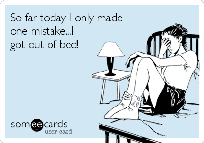 So far today I only made one mistake...I got out of bed!