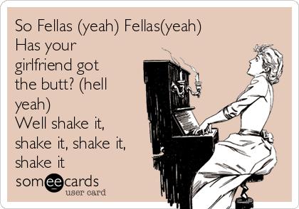 So Fellas (yeah) Fellas(yeah)  Has your girlfriend got the butt? (hell yeah)  Well shake it, shake it, shake it, shake it