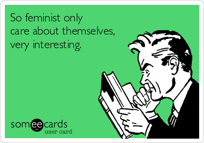 So feminist only  care about themselves, very interesting.