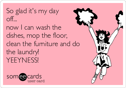 So glad it's my day off... now I can wash the dishes, mop the floor, clean the furniture and do the laundry! YEEYNESS!