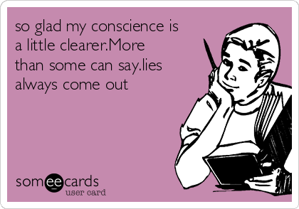 so glad my conscience is a little clearer.More than some can say.lies always come out