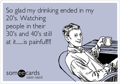 So glad my drinking ended in my 20's. Watching people in their 30's and 40's still at it......is painful!!!!