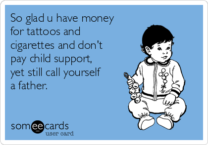 So glad u have money for tattoos and cigarettes and don't pay child support, yet still call yourself a father.