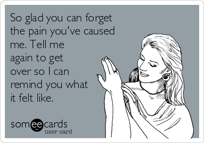 So glad you can forget the pain you've caused me. Tell me again to get over so I can remind you what it felt like.