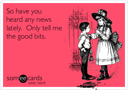 So have you heard any news lately.  Only tell me the good bits.