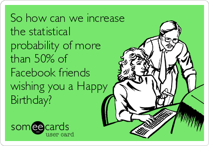 So how can we increase  the statistical probability of more than 50% of Facebook friends wishing you a Happy Birthday?