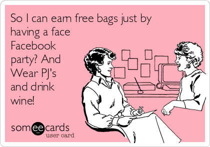 So I can earn free bags just by having a face Facebook party? And Wear PJ's and drink wine!