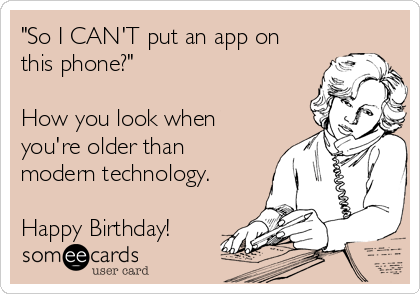 """""""So I CAN'T put an app on this phone?""""  How you look when you're older than modern technology.  Happy Birthday!"""