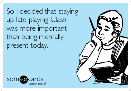 So I decided that staying up late playing Clash was more important than being mentally present today.
