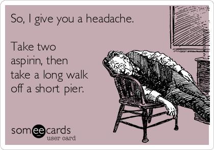 So, I give you a headache.  Take two aspirin, then take a long walk off a short pier.