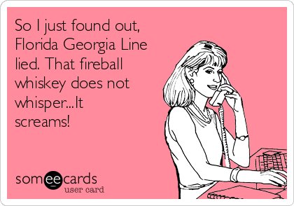 So I just found out, Florida Georgia Line lied. That fireball whiskey does not whisper...It screams!