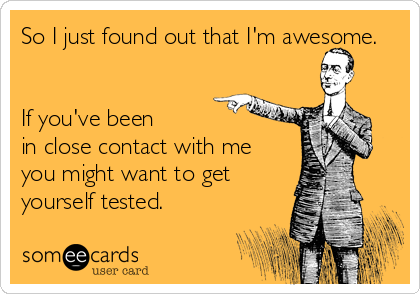 So I just found out that I'm awesome.   If you've been in close contact with me you might want to get yourself tested.