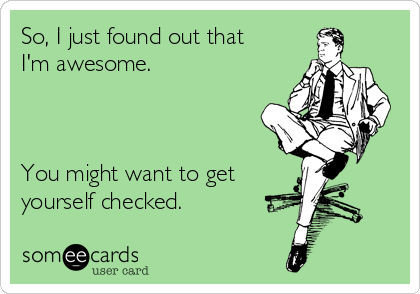 So, I just found out that I'm awesome.    You might want to get yourself checked.