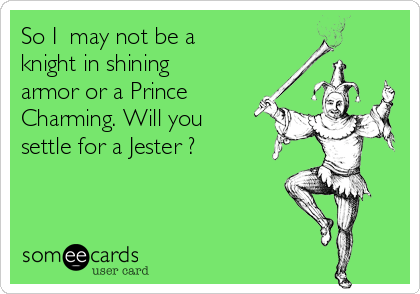 So I  may not be a knight in shining armor or a Prince Charming. Will you settle for a Jester ?