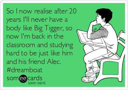 So I now realise after 20 years I'll never have a body like Big Tigger, so now I'm back in the classroom and studying hard to be just like him and his friend Alec. #dreamboat