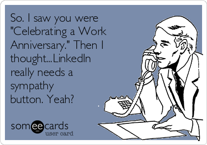 """So. I saw you were """"Celebrating a Work Anniversary."""" Then I thought...LinkedIn really needs a sympathy button. Yeah?"""