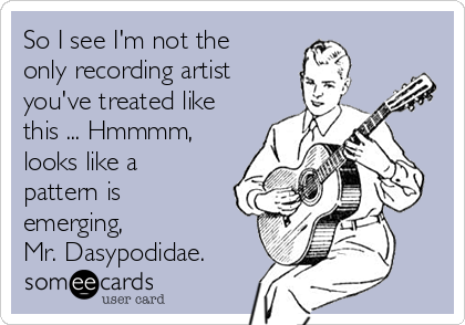 So I see I'm not the only recording artist you've treated like this ... Hmmmm, looks like a pattern is emerging,  Mr. Dasypodidae.