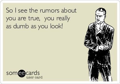 So I see the rumors about you are true,  you really as dumb as you look!