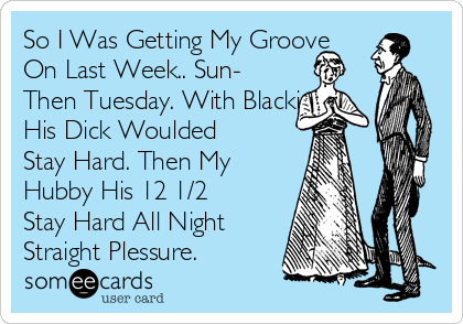 So I Was Getting My Groove On Last Week.. Sun- Then Tuesday. With Blackie His Dick Woulded Stay Hard. Then My Hubby His 12 1/2 Stay Hard All Night Straight Plessure.