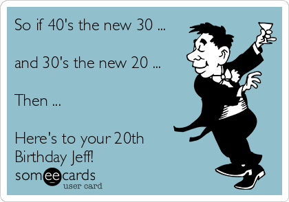 So if 40's the new 30 ...  and 30's the new 20 ...  Then ...   Here's to your 20th Birthday Jeff!