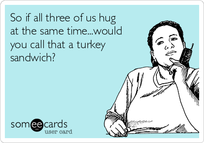 So if all three of us hug at the same time...would you call that a turkey sandwich?
