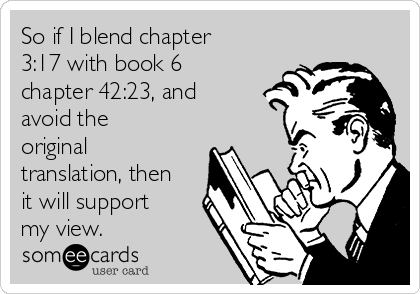 So if I blend chapter 3:17 with book 6 chapter 42:23, and avoid the original translation, then it will support my view.