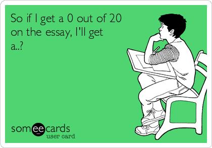 So if I get a 0 out of 20 on the essay, I'll get a..?