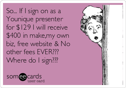 So... If I sign on as a Younique presenter for $129 I will receive $400 in make,my own biz, free website & No other fees EVER???  Where do I sign???