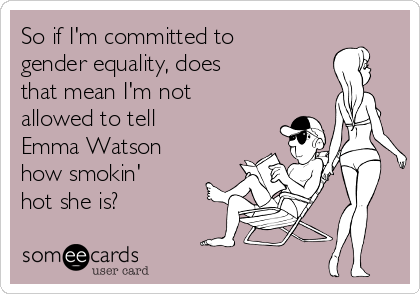 So if I'm committed to gender equality, does    that mean I'm not allowed to tell Emma Watson how smokin'  hot she is?