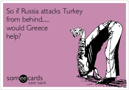So if Russia attacks Turkey from behind...... would Greece help?